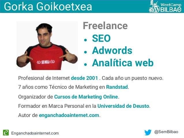 Enganchadoainternet.com @SemBilbao Gorka Goikoetxea Profesional de Internet desde 2001 . Cada año un puesto nuevo. 7 años ...