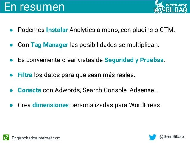 Enganchadoainternet.com @SemBilbao ● Podemos Instalar Analytics a mano, con plugins o GTM. ● Con Tag Manager las posibilid...