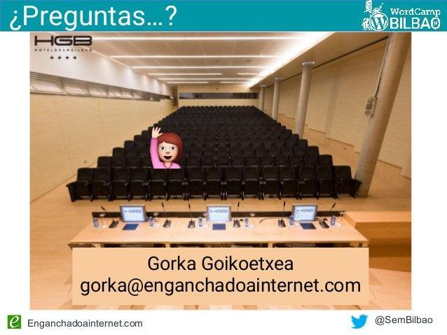 Enganchadoainternet.com @SemBilbao ¿Preguntas…? Gorka Goikoetxea gorka@enganchadoainternet.com