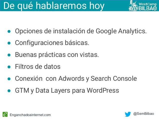 Enganchadoainternet.com @SemBilbao De qué hablaremos hoy ● Opciones de instalación de Google Analytics. ● Configuraciones ...