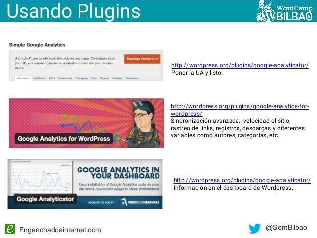 Enganchadoainternet.com @SemBilbao http://wordpress.org/plugins/google-analytics-for- wordpress/ Sincronización avanzada: ...