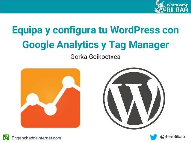 Enganchadoainternet.com @SemBilbao Equipa y configura tu WordPress con Google Analytics y Tag Manager Gorka Goikoetxea