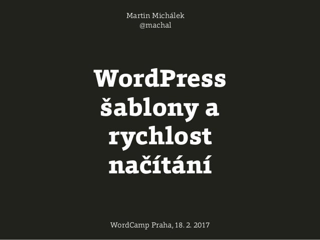 WordPress šablony a rychlost načítání Martin Michálek @machal WordCamp Praha, 18. 2. 2017