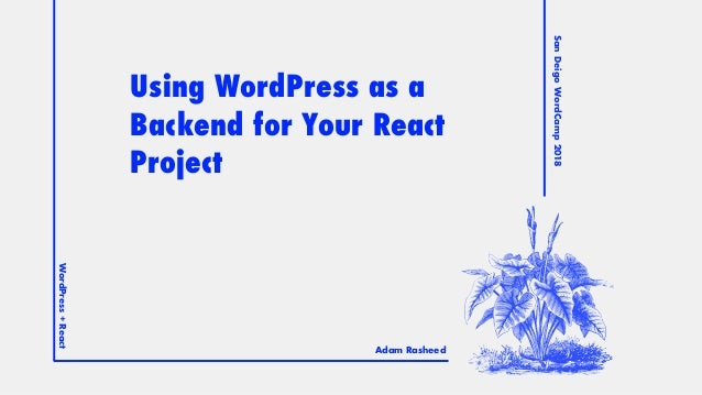 SanDeigoWordCamp2018 WordPress+React = Adam Rasheed Using WordPress as a Backend for Your React Project