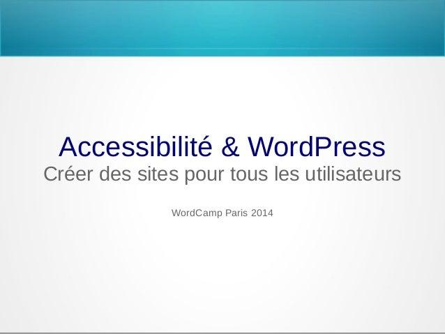 Accessibilité & WordPress Créer des sites pour tous les utilisateurs WordCamp Paris 2014