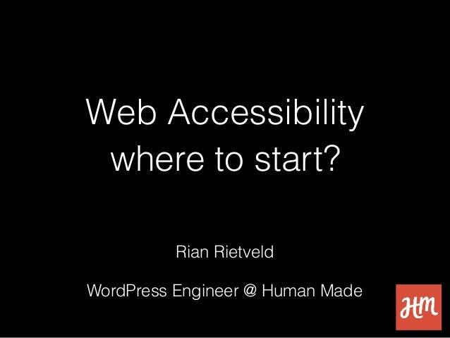 Web Accessibility where to start? Rian Rietveld WordPress Engineer @ Human Made