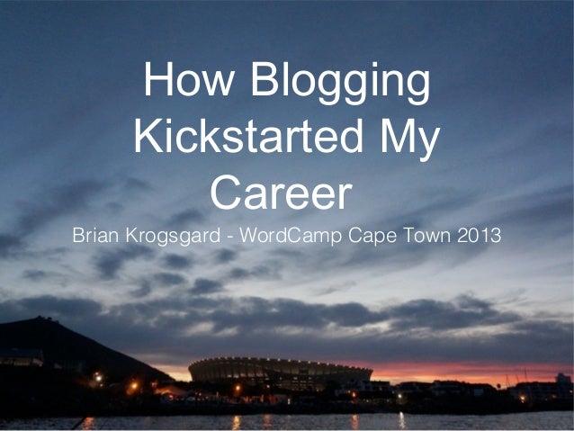 How Blogging Kickstarted My Career Brian Krogsgard - WordCamp Cape Town 2013
