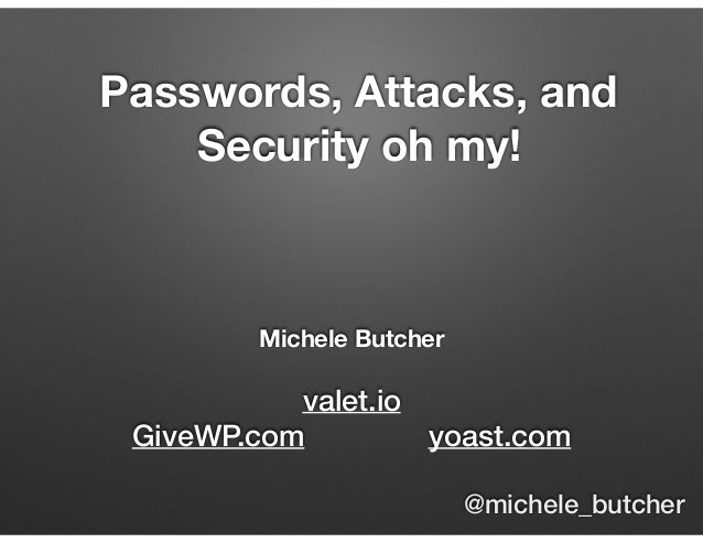 Michele Butcher valet.io GiveWP.com yoast.com Passwords, Attacks, and Security oh my! @michele_butcher