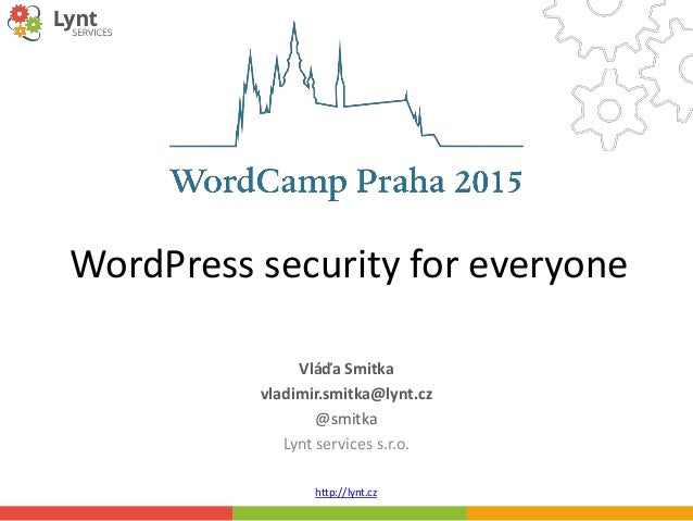 http://lynt.cz WordPress security for everyone Vláďa Smitka vladimir.smitka@lynt.cz @smitka Lynt services s.r.o.