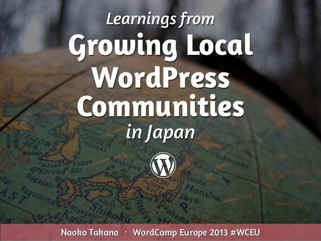 Learnings from Growing Local WordPress Communities Naoko Takano ・ WordCamp Europe 2013 #WCEU in Japan