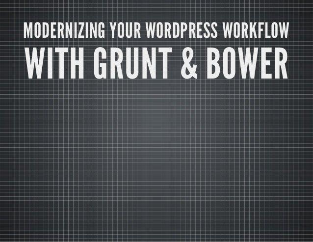 MODERNIZING YOUR WORDPRESS WORKFLOW  WITH GRUNT & BOWER