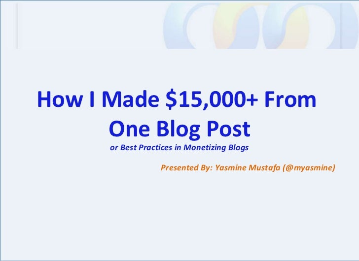 Presented By: Yasmine Mustafa (@myasmine) How I Made $15,000+ From  One Blog Post or Best Practices in Monetizing Blogs