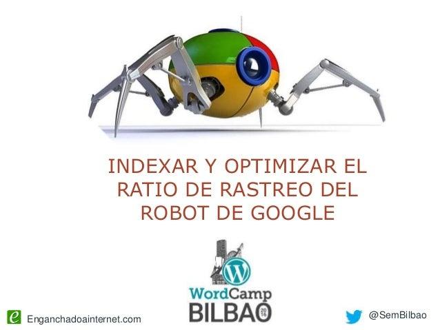 Enganchadoainternet.com @SemBilbao INDEXAR Y OPTIMIZAR EL RATIO DE RASTREO DEL ROBOT DE GOOGLE
