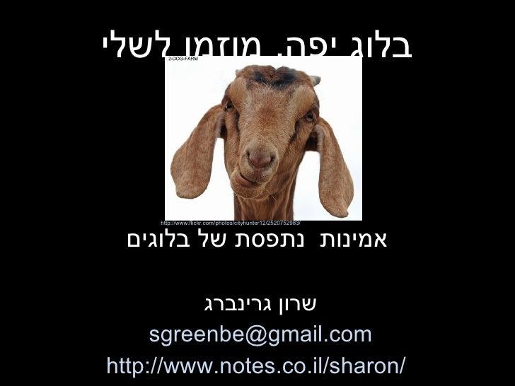 בלוג יפה ,  מוזמן לשלי אמינות  נתפסת של בלוגים שרון גרינברג [email_address] http://www.notes.co.il/sharon/ http://www.flic...