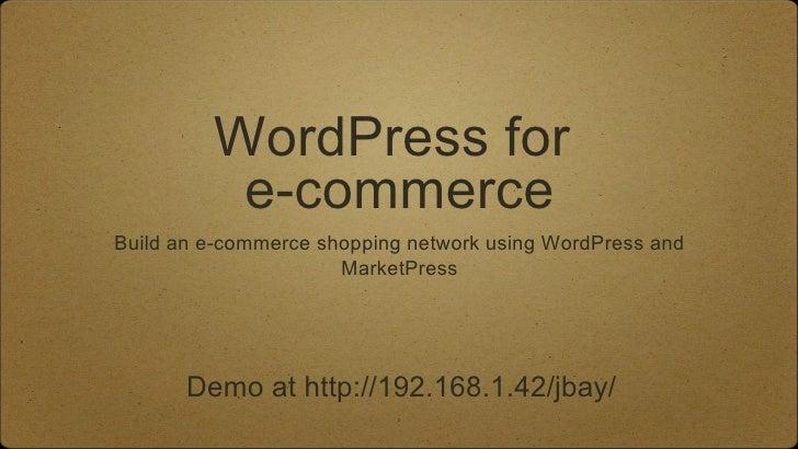 <ul>WordPress for  e -commerce </ul><ul>Build an e-commerce shopping network using WordPress and MarketPress </ul>Demo at ...
