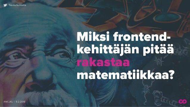 #WCJKL | 9.2.2018 TeemuSuoranta Miksi frontend- kehittäjän pitää rakastaa  matematiikkaa?