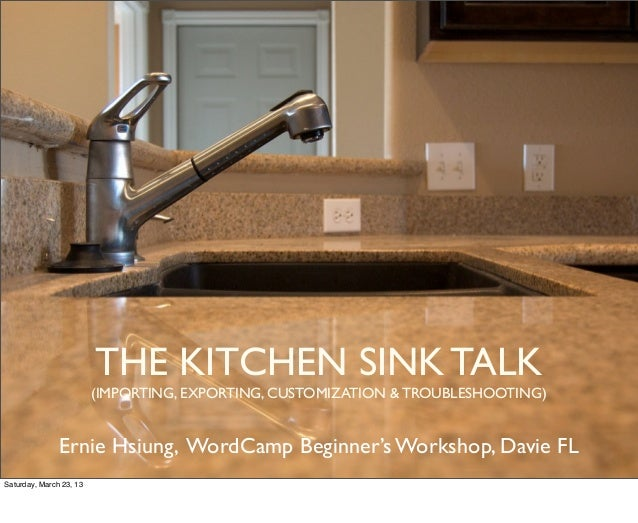 THE KITCHEN SINK TALK                         (IMPORTING, EXPORTING, CUSTOMIZATION & TROUBLESHOOTING)               Ernie ...