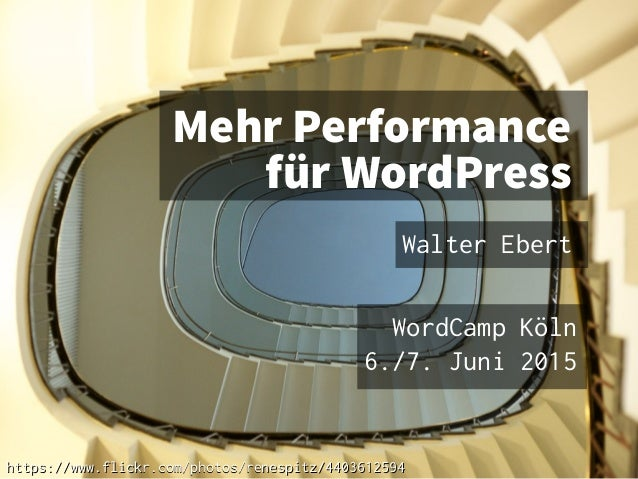 Mehr Performance für WordPress Walter Ebert WordCamp Köln 6./7. Juni 2015 https://www.flickr.com/photos/renespitz/44036125...