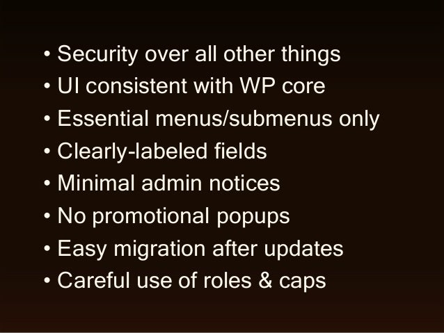 • Security over all other things • UI consistent with WP core • Essential menus/submenus only • Clearly-labeled fields • M...