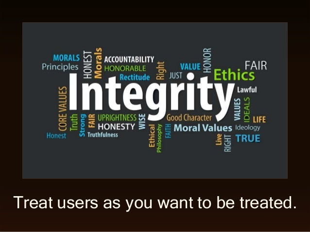 Treat users as you want to be treated.
