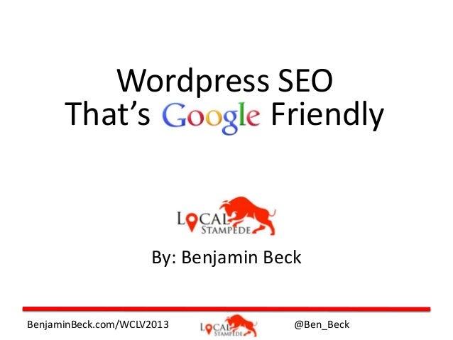 Wordpress SEO That's Friendly  By: Benjamin Beck  BenjaminBeck.com/WCLV2013  @Ben_Beck