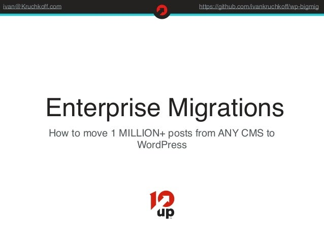 ivan@Kruchkoff.com https://github.com/ivankruchkoff/wp-bigmig Enterprise Migrations How to move 1 MILLION+ posts from ANY ...