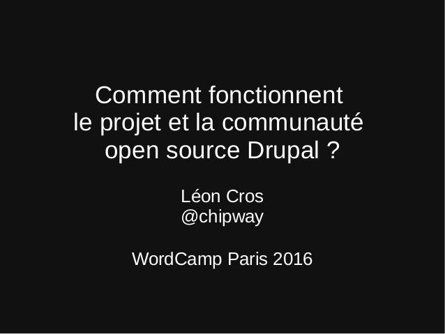 Comment fonctionnent le projet et la communauté open source Drupal ? Léon Cros @chipway WordCamp Paris 2016