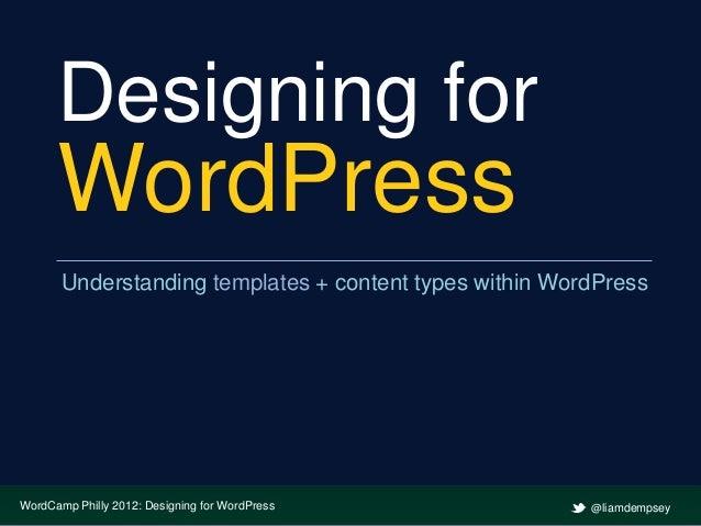 Designing for      WordPress       Understanding templates + content types within WordPressWordCamp Philly 2012: Designing...