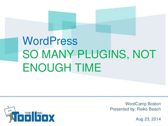 WordPress  SO MANY PLUGINS, NOT  ENOUGH TIME  WordCamp Boston  Presented by: Reiko Beach  Aug 23, 2014