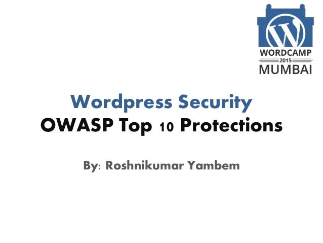 Wordpress Security OWASP Top 10 Protections By: Roshnikumar Yambem