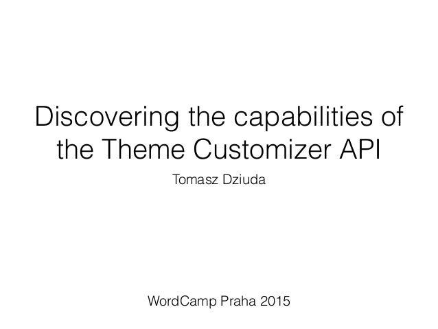Discovering the capabilities of the Theme Customizer API Tomasz Dziuda WordCamp Praha 2015