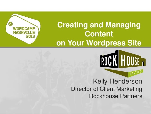 Kelly HendersonDirector of Client MarketingRockhouse PartnersCreating and ManagingContenton Your Wordpress Site