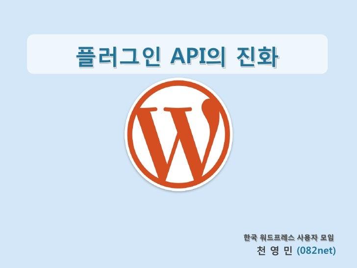 플러그인 API의 짂화         한국 워드프레스 사용자 모임           천 영 민 (082net)