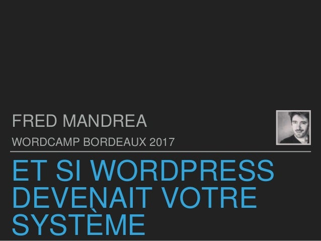 ET SI WORDPRESS DEVENAIT VOTRE SYSTÈME FRED MANDREA WORDCAMP BORDEAUX 2017