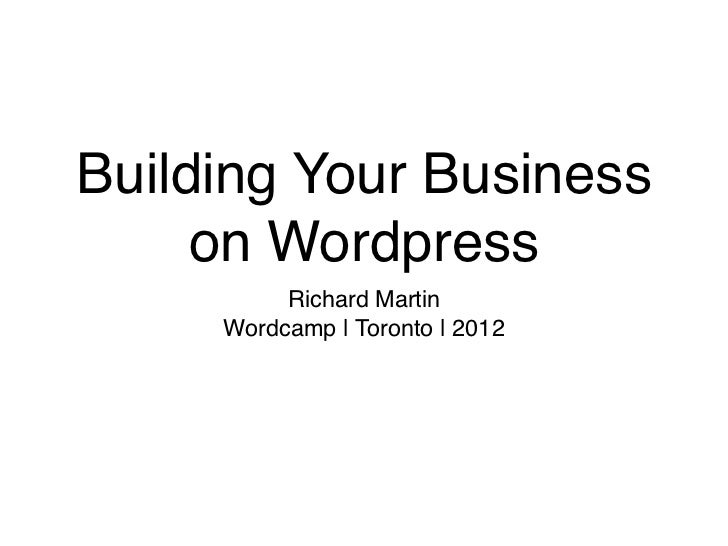Building Your Business     on Wordpress          Richard Martin     Wordcamp | Toronto | 2012