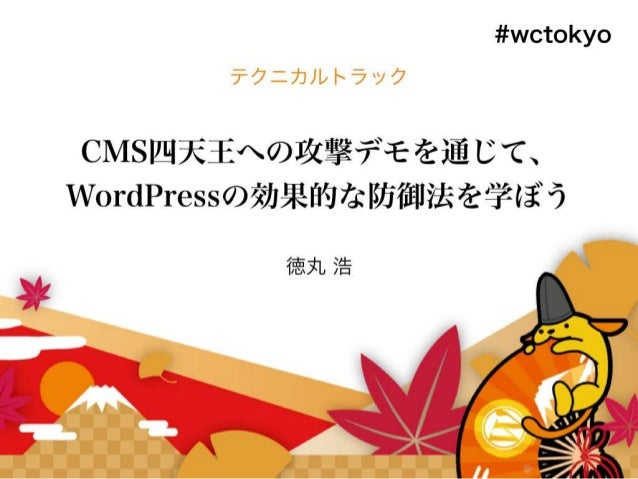 CMS四天王への攻撃デモを通じて、 WordPressの効果的な防御法を学ぼう 2016年9月17日 HASH コンサルティング株式会社 代表取締役 徳丸 浩