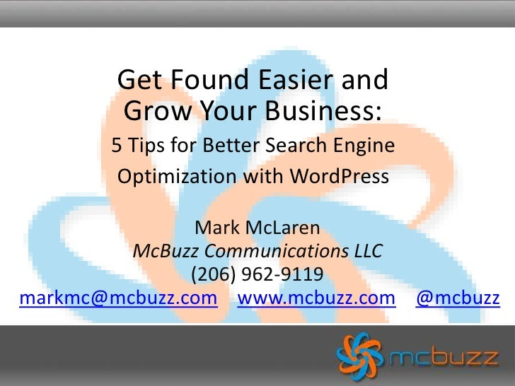 Get Found Easier andGrow Your Business: 5 Tips for Better Search Engine Optimization with WordPress<br />Mark McLarenMcBuz...