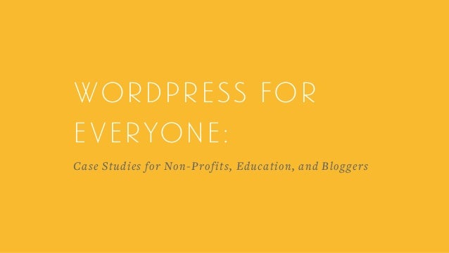 Wordpress for everyone:  Case Studies for Non-Profits, Education, and Bloggers