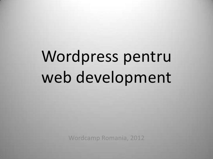 Wordpress pentruweb development   Wordcamp Romania, 2012