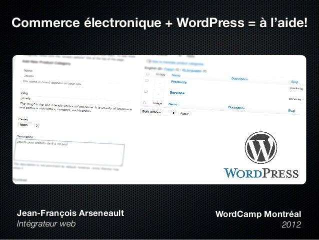 Commerce électronique + WordPress = à l'aide! Jean-François Arseneault Intégrateur web WordCamp Montréal 2012