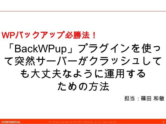 WPバックアップ必勝法! 「BackWPup」プラグインを使っ て突然サーバーがクラッシュして   も大丈夫なように運用する        ための方法                                               ...