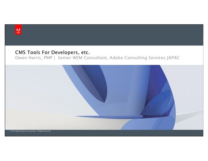 CMS Tools For Developers, etc.       Owen Harris, PMP | Senior WEM Consultant, Adobe Consulting Services JAPAC© 2012 Adobe...