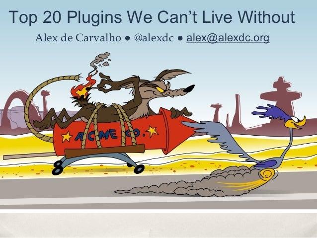 Top 20 Plugins We Can't Live Without   Alex de Carvalho ● @alexdc ● alex@alexdc.org
