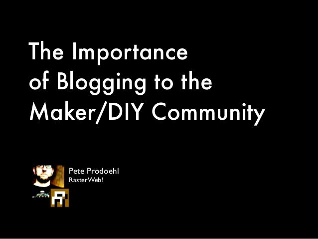 The Importance of Blogging to the Maker/DIY Community Pete Prodoehl	  RasterWeb!