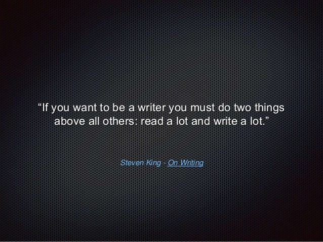 """""""If you want to be a writer you must do two things  above all others: read a lot and write a lot.""""  Steven King - On Writi..."""