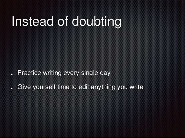 Instead of doubting  Practice writing every single day  Give yourself time to edit anything you write