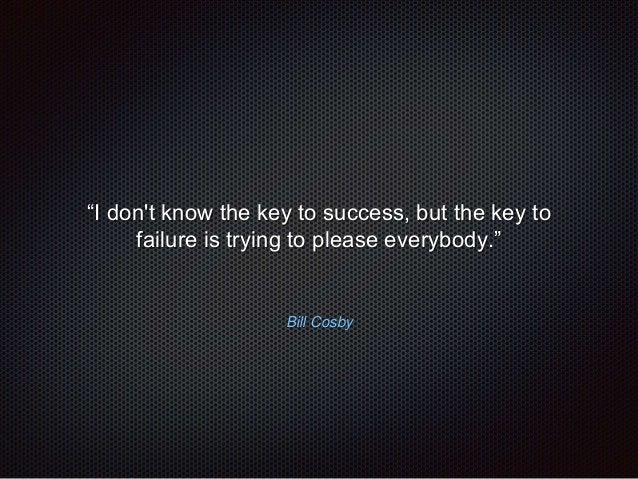 """""""I don't know the key to success, but the key to  failure is trying to please everybody.""""  Bill Cosby"""