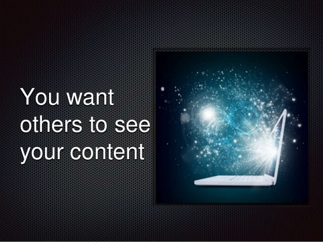 You want  others to see  your content