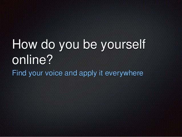 How do you be yourself  online?  Find your voice and apply it everywhere