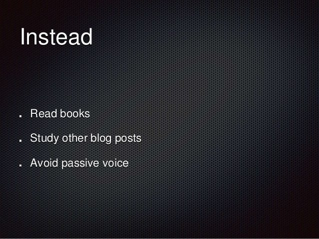 Instead  Read books  Study other blog posts  Avoid passive voice